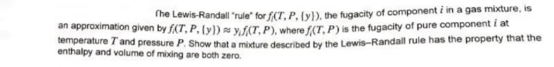 """The Lewis-Randall """"rule"""" for f(T, P, {y}), the fugacity of component i in a gas mixture, is an approximation given by f(T, P, ty)syf(T, P), where f(T, P) is the fugacity of pure component i at temperature T and pressure P. Show that a mixture described by the Lewis-Randall rule has the property that the enthalpy and volume of mixing are both zero."""
