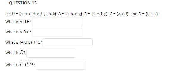 QUESTION 15 Let U {a, b, c, d, e, f. g. h, k), A {a , b, c. g), B (d, e. f. g), C ta, c, f, and D ff, h. k) What is A U B? What is A n C What is (A U B) n c? What is D? What is C U D?