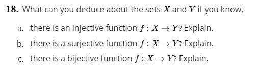 18. What can you deduce about the sets X and Y if you know, a. there is an injective function f: X Y? Explain. b. there is a surjective functionf:X Y? Explain. c. there is a bijective function f: XY? Explain.