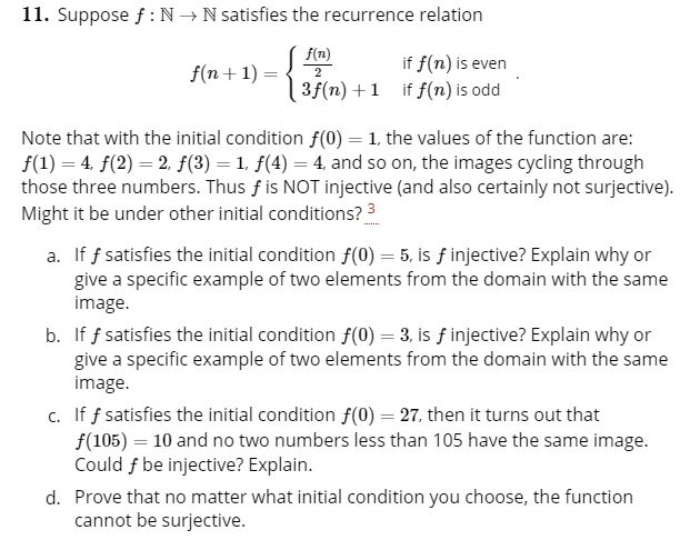 11. Suppose f NN satisfies the recurrence relation f(n) if f(n) is even 3f(n)1 if f(n) is odd f(n1) 2 Note that with the initial condition f(0) 1, the values of the function are: f(1) 4 f(2)2. f(3) 1. f(4) 4 and so on, the images cycling through those three numbers. Thus f is NOT injective (and also certainly not surjective). Might it be under other initial conditions? 3 If f satisfies the initial condition f(0) 5, is finjective? Explain why or give a specific example of two elements from the domain with the same image. b. If f satisfies the initial condition f(0) 3, is f injective? Explain why or give a specific example of two elements from the domain with the same image. c. If f satisfies the initial condition f(0) 27, then it turns out that f(105) 10 and no two numbers less than 105 have the same image. Could f be injective? Explain. d. Prove that no matter what initial condition you choose, the function cannot be surjective.