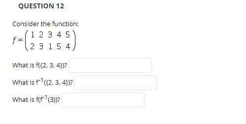 QUESTION 12 Consider the function: 1 2 3 4 5 f= 2 3 1 5 4 What is f((2, 3, 4))? What is f (2, 3, 4)? What is f(f(3))?