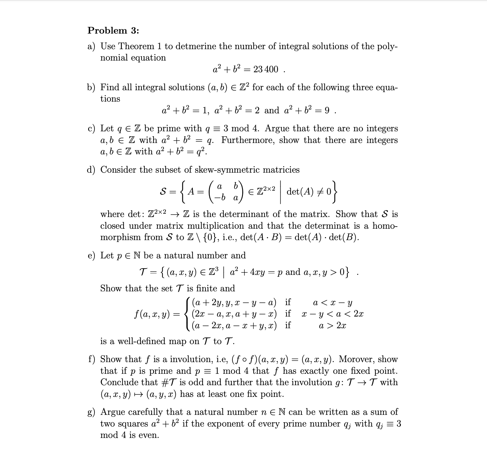 Problem 3: a) Use Theorem 1 to detmerine the number of integral solutions of the poly- nomial equation a2b223400 11 b) Find all integral solutions (a, b) E Z2 for each of the following three equa- tions a2b21, a2 b2 2 and a2b2 =9 . c) Let q E Z be prime with q a, b E Z with a2 + b2 a, bE Z with a2b2 = q2 3 mod 4. Argue that there are no integers q. Furthermore, show that there are integers d) Consider the subset of skew-symmetric matricies 8{A=(2) e Z2x2det(A) S a where det: Zx2 > Z is the determinant of the matrix. Show that S is closed under matrix multiplication and that the determinat is a homo- morphism from S to Z\ {0}, i.e., det(A B) det(A) det(B) e) Let pE N be a natural number and T {(a,x, y) E Z3a2 + 4xry p and a, z, y > 0} . Show that the set T is finite and (а + 2у, у, х — у — а) if (2х — а, х, а + у — 2) if (a 2x, a y, x) if f(a, x, y) х — у <а< 2x a > 2x is a well-defined map on T to T. f) Show that f is a involution, i.e, (fo f)(a, x, y) (a, x, y). Morover, show that if p is prime and p = 1 mod 4 that f has exactly one fixed point Conclude that #T is odd and further that the involution g: T ->T with (a, x, y)(a, y, x) has at least one fix point. g) Argue carefully that a natural number n E N can be written as a sum of two squares a +b2 if the exponent of every prime number qj with qj = 3 mod 4 is even.