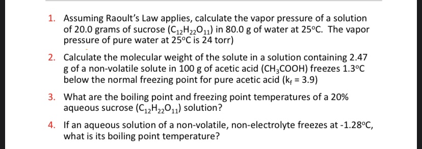1. Assuming Raoult's Law applies, calculate the vapor pressure of a solution of 20.0 grams of sucrose (C12H2201) in 80.0 g of water at 25°C. The vapor pressure of pure water at 25°C is 24 torr)