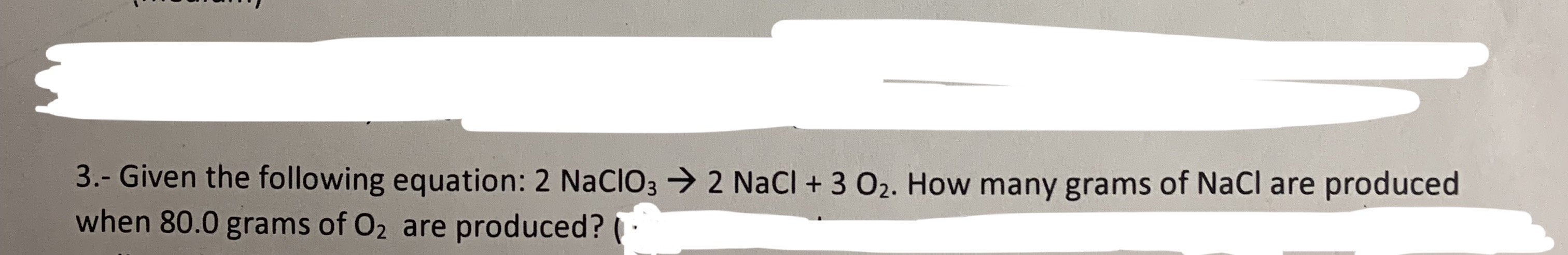3.- Given the following equation: 2 NACIO32 NaCl + 3 O2. How many grams of NaCl are produced when 80.0 grams of O2 are produced?