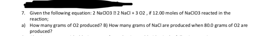 Given the follow ing equation: 2 NaCl03 2 NaCl + 3 02, if 12.00 moles of NaClO3 reacted in the 7. reaction; a) How many grams of 02 produced? B) How many grams of NaCl are produced when 80.0 grams of 02 are produced?