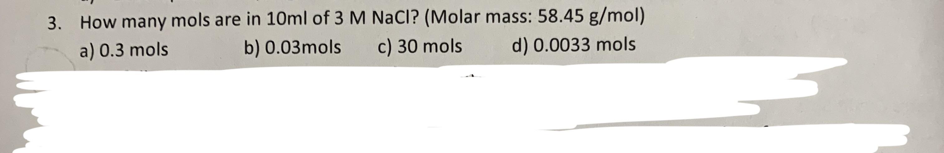 How many mols are in 10ml of 3 M NaCl? (Molar mass: 58.45 g/mol) 3. a) 0.3 mols b) 0.03mols c) 30 mols d) 0.0033 mols