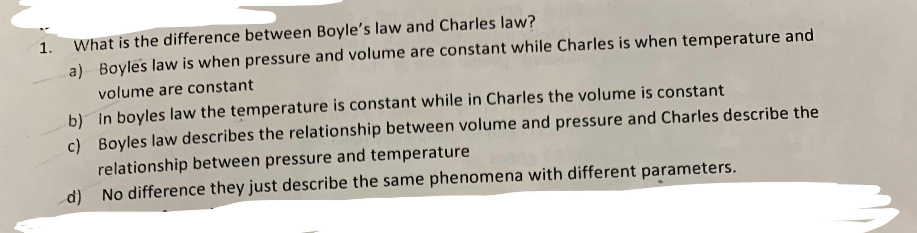 What is the difference between Boyle's law and Charles law? 1. Boyles law is when pressure and volume are constant while Charles is when temperature and a) volume are constant b) In boyles law the temperature is constant while in Charles the volume is constant c) Boyles law describes the relationship between volume and pressure and Charles describe the relationship between pressure and temperature No difference they just describe the same phenomena with different parameters. d)