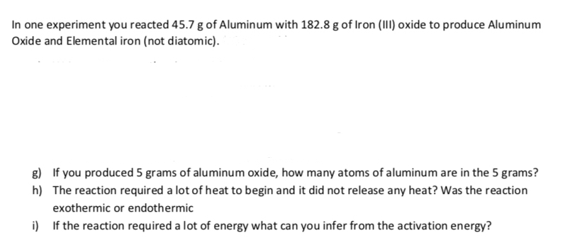 In one experiment you reacted 45.7 g of Alumin um with 182.8 g of Iron (III) oxide to produce Aluminum Oxide and Elemental iron (not diatomic). g) If you produced 5 grams of aluminum oxide, how many atoms of aluminum are in the 5 grams? h) The reaction required a lot of heat to begin and it did not release any heat? Was the reaction exothermic or endoth ermic i) If the reaction required a lot of energy what can you infer from the activation energy?
