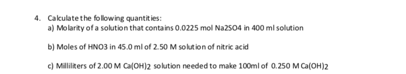 Calculate the follow ing quantit ies: 4. a) Molarity of a solution that contains 0.0225 mol Na2SO4 in 400 ml solution b) Moles of HNO3 in 45.0 ml of 2.50 M solution of nitric acid c) Milliliters of 2.00 M Ca(OH)2 solution ne eded to make 100ml of 0.250 M Ca(OH)2
