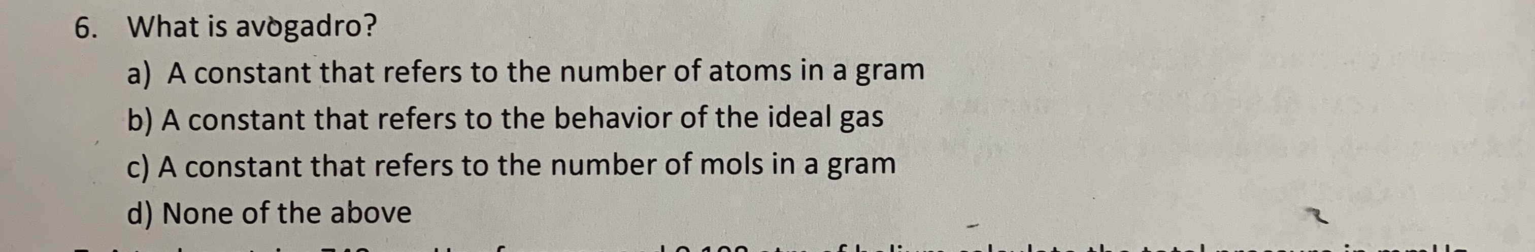 What is avogadro? 6. a) A constant that refers to the number of atoms in a gram b) A constant that refers to the behavior of the ideal gas c) A constant that refers to the number of mols in a gram d) None of the above