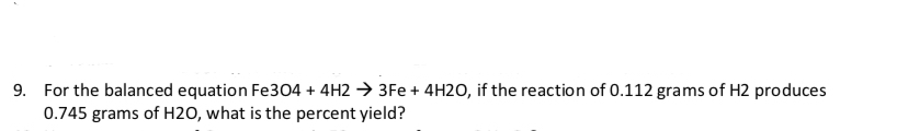 For the balanced equation Fe304 + 4H2 3Fe+ 4H20, if the reaction of 0.112 grams of H2 produces 0.745 grams of H20, what is the percent yield? 9.