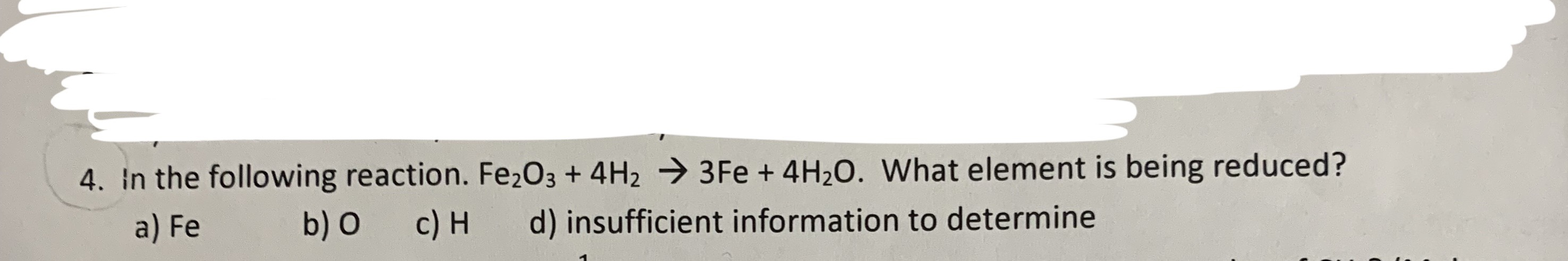 4. In the following reaction. Fe2O3 + 4H2 3 Fe + 4H20. What element is being reduced? a) Fe b) O c) H d) insufficient information to determine