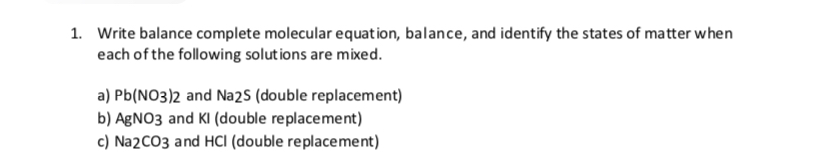 1. Write balance complete molecular equation, balance, and identify the states of matter when each of the following solutions are mixed a) Pb(NO3)2 and Na2s (double replacement) b) AgNO3 and KI (double replacement) c) Na2CO3 and HCI (double replacement)