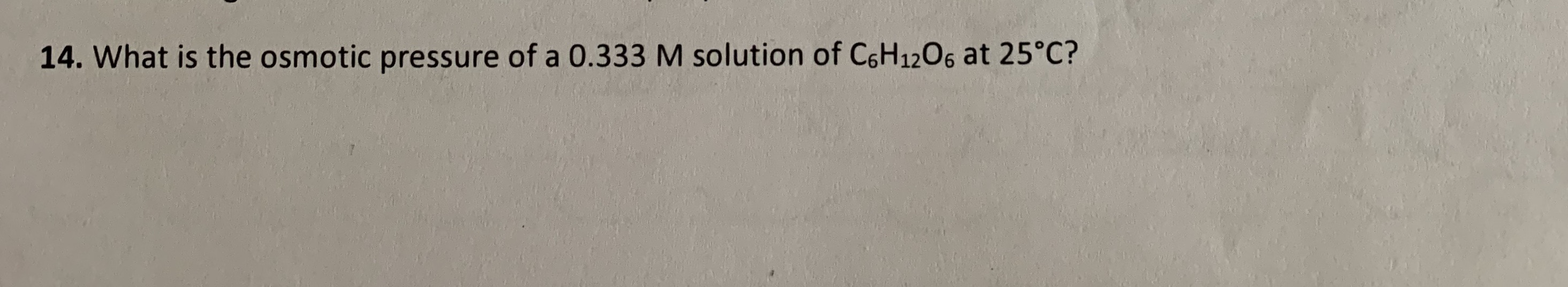 14. What is the osmotic pressure of a 0.333 M solution of C6H1206 at 25°C?