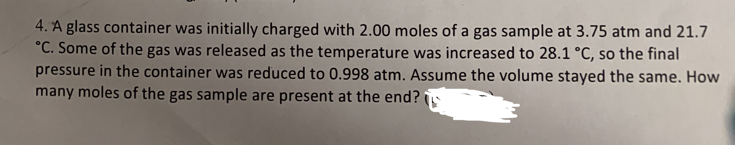 4. A glass container was initially charged with 2.00 moles of a gas sample at 3.75 atm and 21.7 °C. Some of the gas was released as the temperature was increased to 28.1 °C, so the final pressure in the container was reduced to 0.998 atm. Assume the volume stayed the same. How many moles of the gas sample are present at the end?