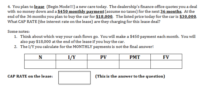 4. You plan to lease (Begin Mode!!!) a new care today. The dealership's finance office quotes you a deal with no money down and a $450 monthly payment (assume no taxes) for the next 36 months. Atthe end of the 36 months you plan to buy the car for $18,000. Thelisted price today for the car is $30,000 What CAP RATE (the interest rate on the lease) are they charging for this lease deal? Some notes: Think about which way your cash flows go. You willl make a $450 payment each month. You will also pay $18,000 at the end of the lease if you buy the car The I/Y you calculate for the MONTHLY payments is not the final answer! 1. 2. N I/Y PV PMT FV CAP RATE on the lease: (This is the answer to the question)
