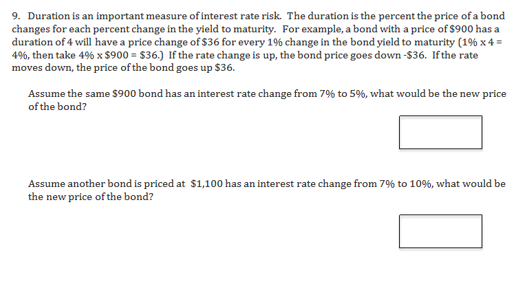 9. Duration is an important measure of interest rate risk. The duration is the percent the price of a bond changes for each percent change in the yield to maturity. For example, a bond with a price of $900 has a duration of 4 will have a price change of $36 for every 1% change in the bond yield to maturity (1% x 4 4%, then take 4% x $900 $36.) If the rate change is up, the bond price goes down -$36. Ifthe rate moves down, the price of the bond goes up $36. Assume the same $900 bond has an interest rate change from 7% to 5%, what would be the new price of the bond? Assume another bond is priced at $1,100 has an interest rate change from 7% to 10%, what would be the new price of the bond?