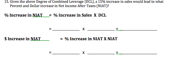 15. Given the above Degree of Combined Leverage (DCL), a 15% increase in sales would lead to what Percent and Dollar increase in Net Income After Taxes (NIAT)? % Increase in NIAT = % Increase in Sales X DCL х $Increase in NIAT = % Increase in NIAT X NIAT х
