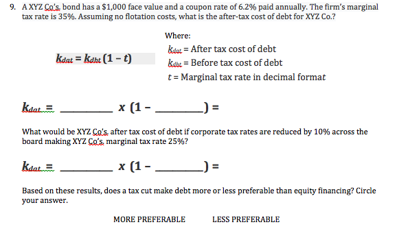 AXYZ Co's. bond has a $1,000 face value and a coupon rate of 6.2% paid annually. The firm's marginal tax rate is 35%. Assuming no flotation costs, what is the after-tax cost of debt for XYZ Co.? 9. Where kdtar =After tax cost of debt ka kahu (1-t) kabe = Before tax cost of debt t Marginal tax rate in decimal format x (1 kdat What would be XYZ Co's. after tax cost of debt if corporate tax rates are reduced by 10% across the board making XYZ Co's. marginal tax rate 25%? kdat x (1-_ Based on these results, does a tax cut make debt more or less preferable than equity financing? Circle your answer LESS PREFERABLE MORE PREFERABLE