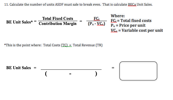 11. Calculate the number of units ASDF must sale to break even. That is calculate BECa Unit Sales. Where: FC Total fixed costs Pu-Price per unit VGu Variable cost per unit Total Fixed Costs FC (Pu-VCu) BE Unit Sales* = Contribution Margin This is the point where: Total Costs (TC)= Total Revenue (TR) BE Unit Sales (