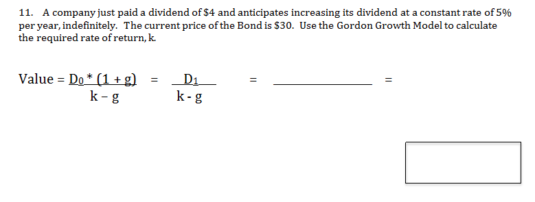 11. A company just paid a dividend of $4 and anticipates increasing its dividend at a constant rate of 5% per year, indefinitely. The current price of the Bond is $30. Use the Gordon Growth Model to calculate the required rate of return, k. Value Do (1+g k-g D1 k-g