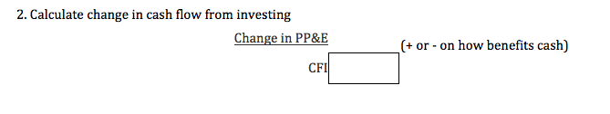 2. Calculate change in cash flow from investing Change in PP&E (+ or - on how benefits cash) CFI