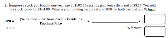 Suppose a stock you bought one year ago at $102.65 recently paid you a dividend of $3.17. You sold the stock today for $104.00. What is your holding period return (HPR) in both decimal and % form 1. (Sales Price Purchase Price) + Dividends HPR Purchase Price % format Or in