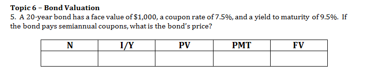 Topic 6 Bond Valuation 5. A 20-year bond has a face value of $1,000, a coupon rate of 7.5%, and a yield to maturity of 9.5%. If the bond pays semiannual coupons, what is the bond's price? N I/Y PV РМТ FV