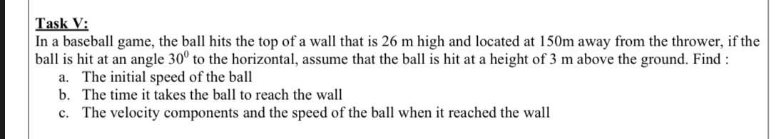 Task V: In a baseball game, the ball hits the top of a wall that is 26 m high and located at 150m away from the thrower, if the ball is hit at an angle 30° to the horizontal, assume that the ball is hit at a height of 3 m above the ground. Find : a. The initial speed of the ball b. The time it takes the ball to reach the wall c. The velocity components and the speed of the ball when it reached the wall
