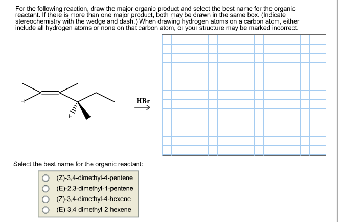 For the following reaction, draw the major organic product and select the best name for the organic reactant. If there is more than one major product, both may be drawn in the same box. (Indicate stereochemistry with the wedge and dash.) When drawing hydrogen atoms on a carbon atom, either include all hydrogen atoms or none on that carbon atom, or your structure may be marked incorrect HBr На Select the best name for the organic reactant: (Z)-3,4-dimethyl-4-pentene (E)-2,3-dimethyl-1-pentene (Z)-3,4-dimethyl-4-hexene (E)-3,4-dimethyl-2-hexene