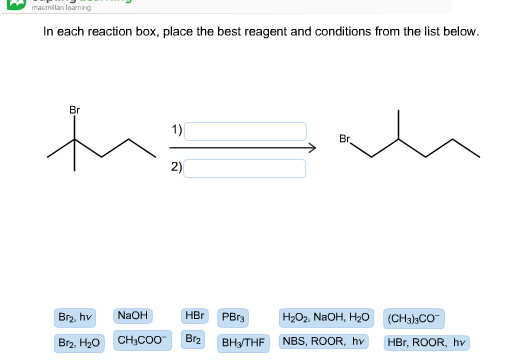 macmilan loarning In each reaction box, place the best reagent and conditions from the list below Вг 1) Вr 2) NaOH HBr Br2, hv PBr3 Н-Ог. NaOH, H0 (CH3)3CO Br2 CHн-COO NBS, ROOR, hv Br2, H20 Вн+THF HBr, ROOR, hv