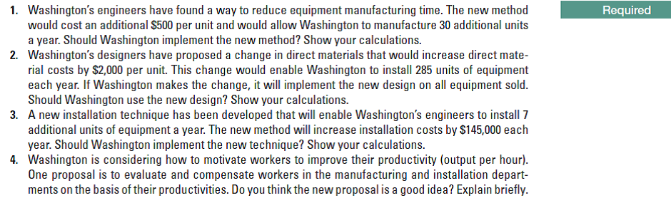 1. Washington's engineers have found a way to reduce equipment manufacturing time. The new method would cost an additional $500 per unit and would allow Washington to manufacture 30 additional units a year. Should Washington implement the new method? Show your calculations. 2. Washington's designers have proposed a change in direct materials that would increase direct mate- rial costs by $2,000 per unit. This change would enable Washington to install 285 units of equipment each year. If Washington makes the change, it will implement the new design on all equipment sold. Should Washington use the new design? Show your calculations. 3. A new installation technique has been developed that will enable Washington's engineers to install 7 additional units of equipment a year. The new method will increase installation costs by $145,000 each year. Should Washington implement the new technique? Show your calculations. 4. Washington is considering how to motivate workers to improve their productivity (output per hour). One proposal is to evaluate and compensate workers in the manufacturing and installation depart- ments on the basis of their productivities. Do you think the new proposal is a good idea? Explain briefly. Required