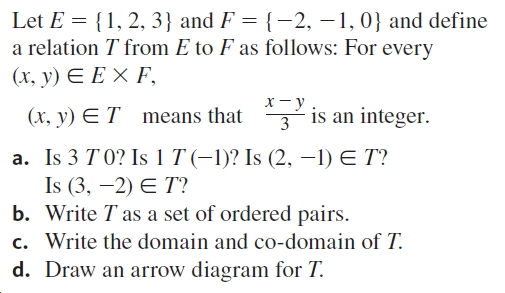 Let E = {1, 2, 3} and F = {-2, –1, 0} and define a relation T from E to F as follows: For every (х, у) € ЕХ F, х —у 3 is an integer. (x, y) ET means that a. Is 3 T 0? Is 1 T (-1)? Is (2, -1) E T? Is (3, –2) E T? b. Write T as a set of ordered pairs. c. Write the domain and co-domain of T. d. Draw an arrow diagram for T.
