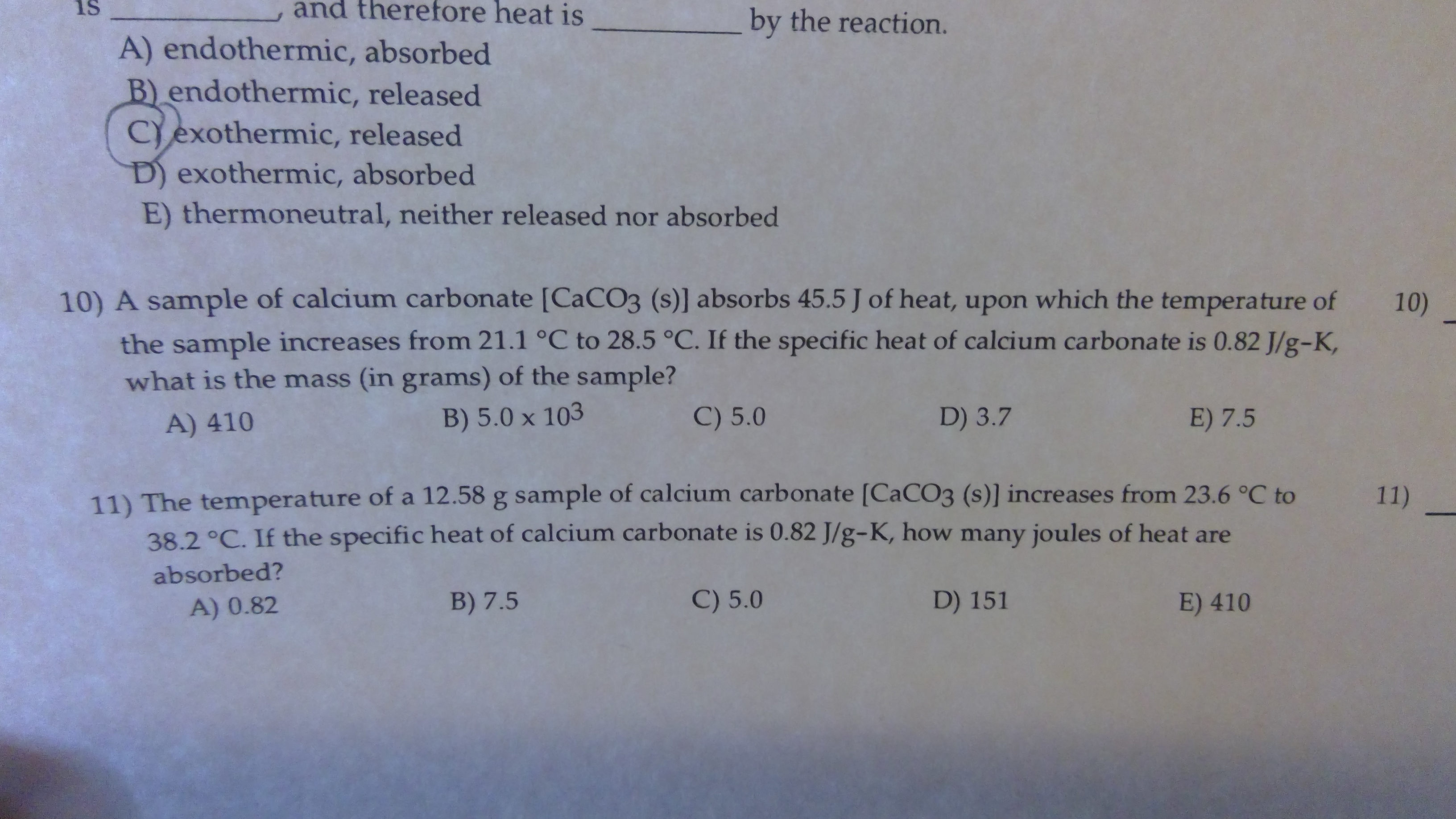 and therefore heat is is by the reaction. A) endothermic, absorbed B) endothermic, released Cexothermic, released D) exothermic, absorbed E) thermoneutral, neither released nor absorbed 10) A sample of calcium carbonate [CaCO3 (s)] absorbs 45.5 J of heat, upon which the temperature of 10) the sample increases from 21.1 °C to 28.5 °C. If the specific heat of calcium carbonate is 0.82 J/g-K, what is the mass (in grams) of the sample? C) 5.0 D) 3.7 E) 7.5 B) 5.0 x 103 A) 410 11) The temperatu re of a 12.58 g sample of calcium carbonate [CaCO3 (s)] incre ases from 23.6 °C to 38.2 °C. If the specific heat of calcium carbonate is 0.82 J/g-K, how many joules of heat are 11) absorbed? C) 5.0 D) 151 B) 7.5 E) 410 A) 0.82