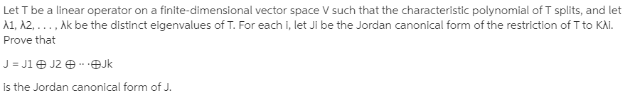 Let T be a linear operator on a finite-dimensional vector space V such that the characteristic polynomial of T splits, and let A1, A2, . .. , Ak be the distinct eigenvalues of T. For each i, let Ji be the Jordan canonical form of the restriction of T to KAi. Prove that J = J1 O J2 O -.OJk is the Jordan canonical form of J.