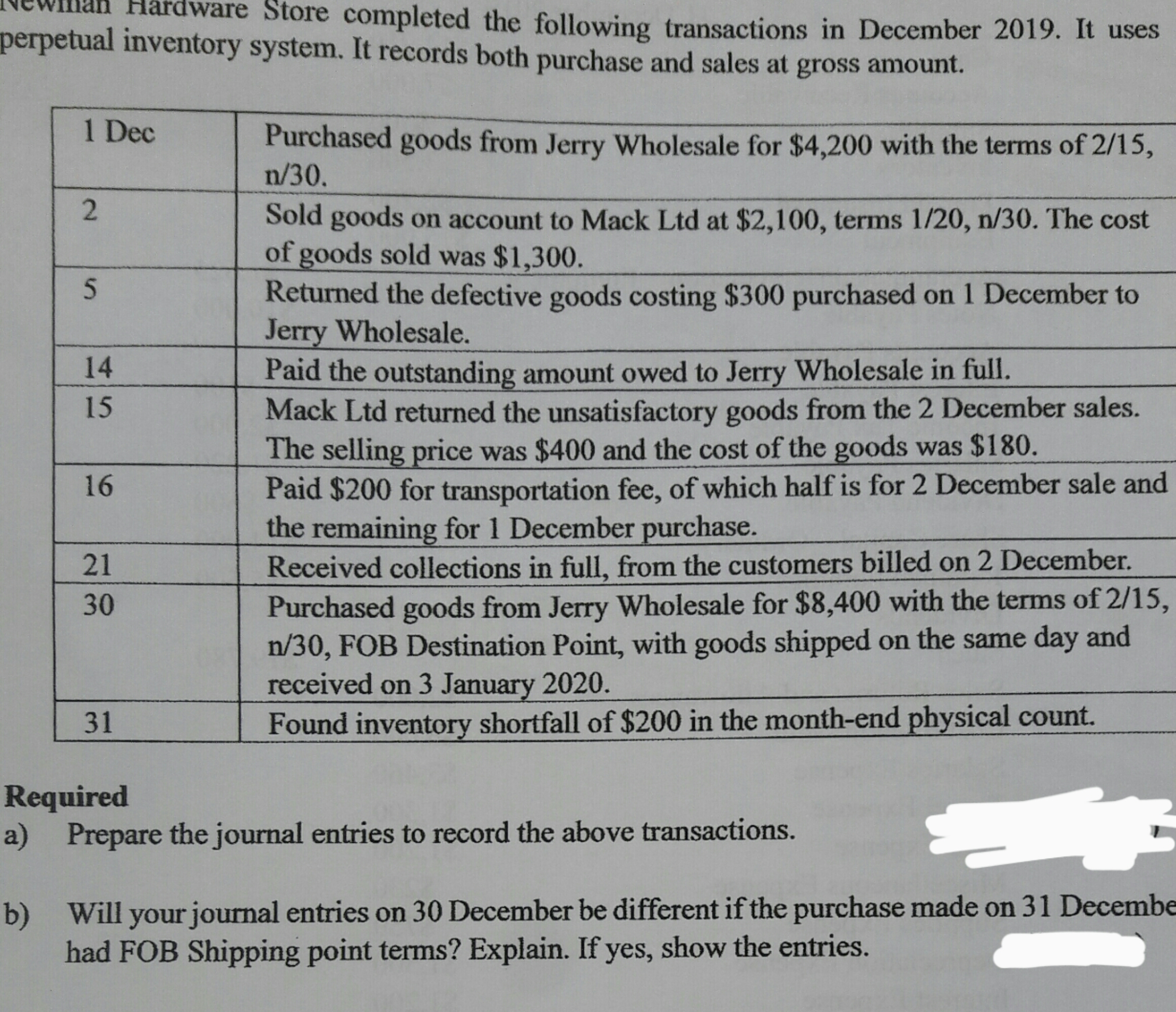 Hardware Store completed the following transactions in December 2019. It uses perpetual inventory system. It records both purchase and sales at gross amount. 1 Dec Purchased goods from Jerry Wholesale for $4,200 with the terms of 2/15, n/30. Sold goods on account to Mack Ltd at $2,100, terms 1/20, n/30. The cost of goods sold was $1,300. Returned the defective goods costing $300 purchased on 1 December to Jerry Wholesale. Paid the outstanding amount owed to Jerry Wholesale in full. Mack Ltd returned the unsatisfactory goods from the 2 December sales. The selling price was $400 and the cost of the goods was $180. Paid $200 for transportation fee, of which half is for 2 December sale and the remaining for 1 December purchase. 14 15 16 Received collections in full, from the customers billed on 2 December. Purchased goods from Jerry Wholesale for $8,400 with the terms of 2/15, n/30, FOB Destination Point, with goods shipped on the same day and received on 3 January 2020. Found inventory shortfall of $200 in the month-end physical count. 21 30 31 Required a) Prepare the journal entries to record the above transactions. b) Will your journal entries on 30 December be different if the purchase made on 31 Decembe had FOB Shipping point terms? Explain. If yes, show the entries. 2.