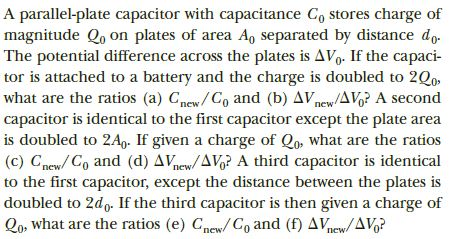 A parallel-plate capacitor with capacitance C, stores charge of magnitude Q, on plates of area A, separated by distance do. The potential difference across the plates is AVg. If the capaci- tor is attached to a battery and the charge is doubled to 2Q0 what are the ratios (a) Cmew/Co and (b) AVnew/AVo? A second capacitor is identical to the first capacitor except the plate area is doubled to 2A,- If given a charge of Qo, what are the ratios (c) Cnew/ Co and (d) AVnew/AVg? A third capacitor is identical to the first capacitor, except the distance between the plates is doubled to 2d,. If the third capacitor is then given a charge of Qo, what are the ratios (e) Cnew/C, and (f) AVnew/AVg? пеw пеw пew