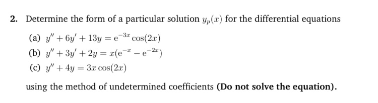 """Determine the form of a particular solution y,(x) for the differential equations (a) y"""" + 6y/ + 13y = e# cos(2a) (b) y"""" + 3y/ + 2y = r(e - e-2"""") (c) y"""" + 4y = 3r cos(2r) -3r using the method of undetermined coefficients (Do not solve the equation)."""