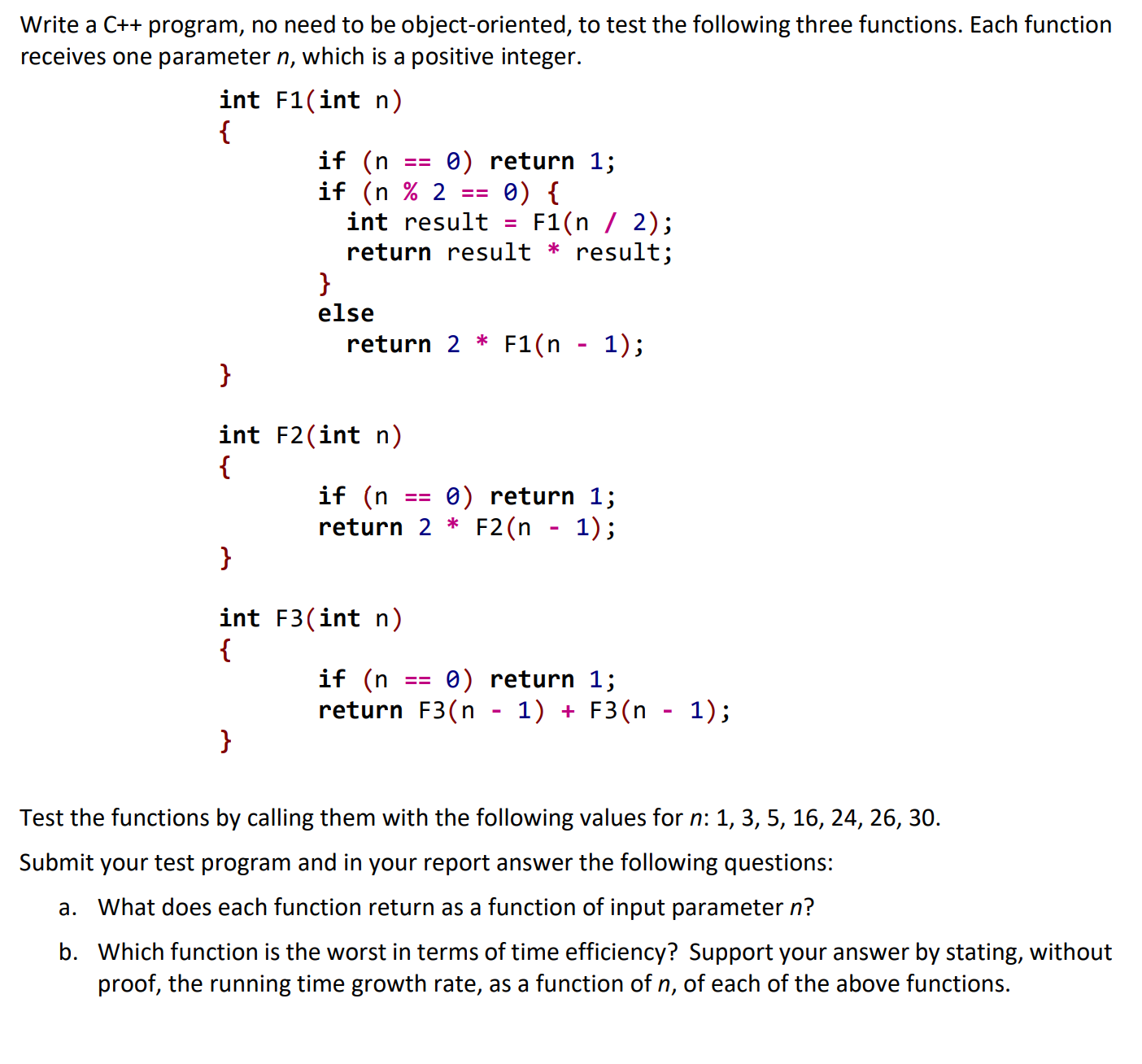 Write a C++ program, no need to be object-oriented, to test the following three functions. Each function receives one parameter n, which is a positive integer. int F1(int n) { if (n if (n % 2 int result 0) return 1; 0) { F1(n / 2); return result * result; else 1); return 2 * F1(n } int F2(int n) { if (n return 2 * F2(n - 1); 0) return 1; int F3(int n) { if (n 0) return 1; return F3(n - 1) + F3(n - 1); } Test the functions by calling them with the following values for n: 1, 3, 5, 16, 24, 26, 30. Submit your test program and in your report answer the following questions: a. What does each function return as a function of input parameter n? b. Which function is the worst in terms of time efficiency? Support your answer by stating, without proof, the running time growth rate, as a function of n, of each of the above functions.