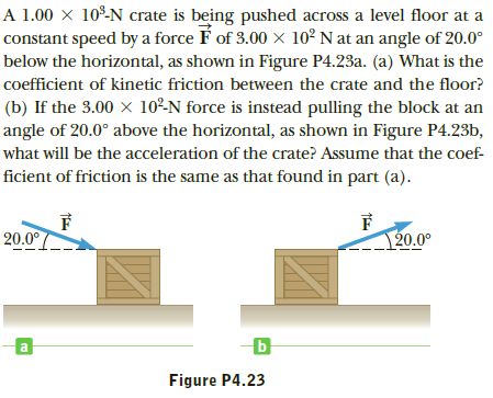 A 1.00 × 10º-N crate is being pushed across a level floor at a constant speed by a force É of 3.00 x 10² N at an angle of 20.0° below the horizontal, as shown in Figure P4.23a. (a) What is the coefficient of kinetic friction between the crate and the floor? (b) If the 3.00 × 10²N force is instead pulling the block at an angle of 20.0° above the horizontal, as shown in Figure P4.23b, what will be the acceleration of the crate? Assume that the coef- ficient of friction is the same as that found in part (a). 20.0° 120.0° Figure P4.23