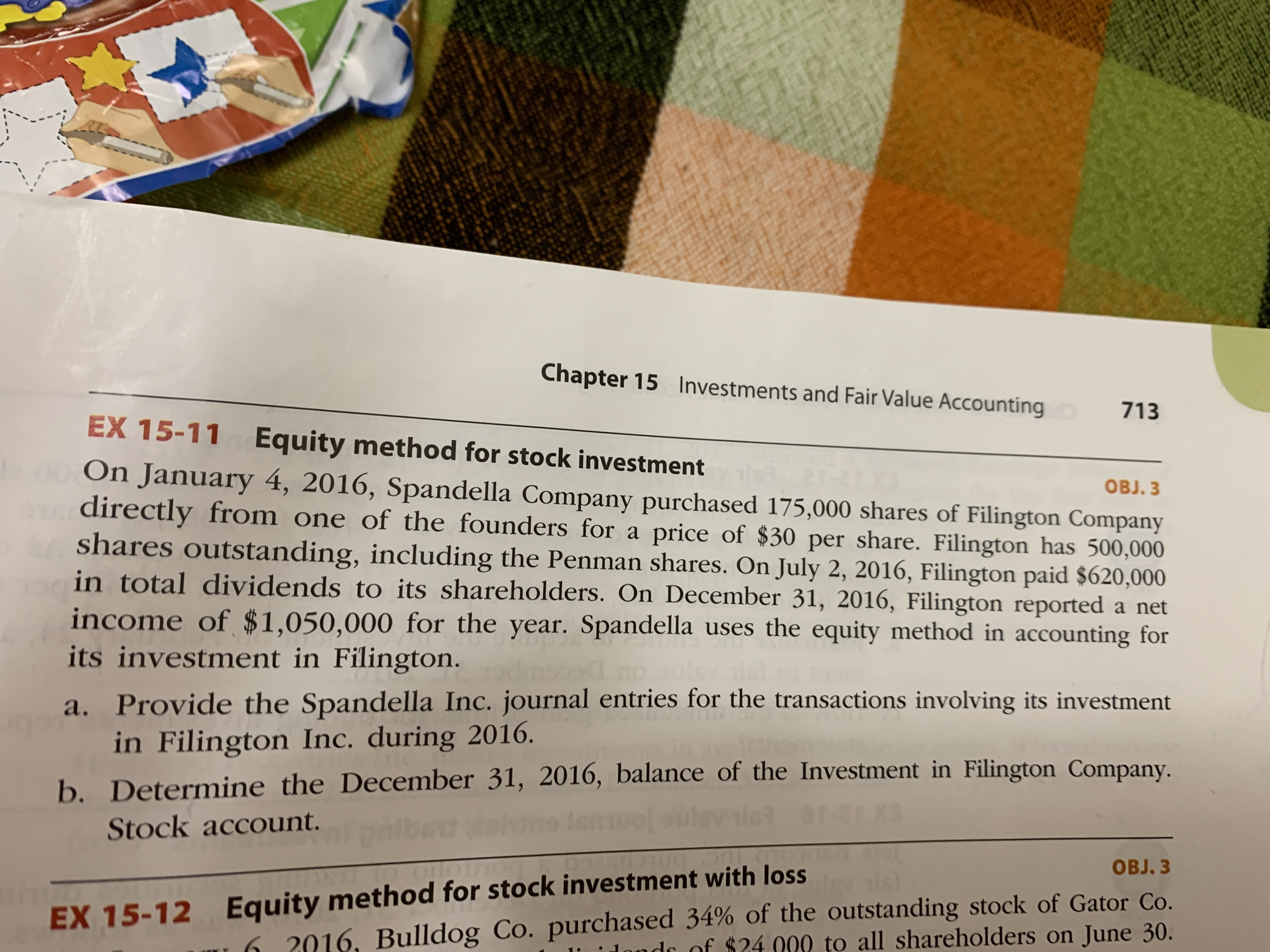 Chapter 15 Investments and Fair Value Accounting 713 EX 15-11 Equity method for stock investment 0On January 4, 2016, Spandella Company purchased 175,000 shares of Filington Company OBJ. 3 directly from one of the founders for a price of $30 per share. Filington has 500,000 shares outstanding, including the Penman shares. On July 2, 2016, Filington paid $620,000 in total dividends to its shareholders. On December 31, 2016, Filington reported a net income of $1,050,000 for the year. Spandella uses the equity method in accounting for its investment in Filington. a. Provide the Spandella Inc. journal entries for the transactions involving its investment in Filington Inc. during 2016. b.Determine the December 31, 2016, balance of the Investment in Filington Company. Stock account. OBJ.3 Bulldog Co. purchased 34% of the outstanding stock of Gator Co. all shareholders on June 30. EX 15-12 Equity method for stock investment with loss