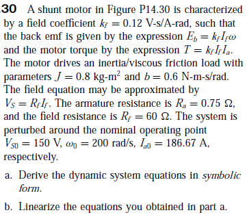 30 A shunt motor in Figure P14.30 is characterized by a field coefficient kf = 0.12 V-s/A-rad, such that the back emf is given by the expression E, = kfIfw and the motor torque by the expression T = kçI,Iq. The motor drives an inertia/viscous friction load with parameters J = 0.8 kg-m² and b= 0.6 N-m-s/rad. The field equation may be approximated by Vs = R;IF. The armature resistance is R, = 0.75 2, and the field resistance is Rp = 60 2. The system is perturbed around the nominal operating point V5p = 150 V, wn = 200 rad/s, Io = 186.67 A, respectively. %3D a. Derive the dynamic system equations in symbolic form. b. Linearize the equations you obtained in part a.