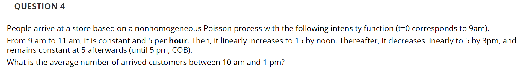 QUESTION 4 People arrive at a store based on a nonhomogeneous Poisson process with the following intensity function (t=0 corresponds to 9am). From 9 am to 11 am, it is constant and 5 per hour. Then, it linearly increases to 15 by noon. Thereafter, It decreases linearly to 5 by 3pm, and remains constant at 5 afterwards (until 5 pm, COB). What is the average number of arrived customers between 10 am and 1 pm?