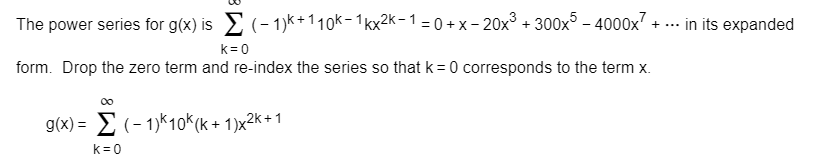(- 1)k + 1 1 0k- 1 kx2k-1 = 0 +x -20x3 300x5 -40000x7 + ... in its expanded The power series for g(x) is k 0 form. Drop the zero term and re-index the series so that k 0 corresponds to the term x 0o g(x)>(-1)k10K (k+ 1)x2k+1 k 0