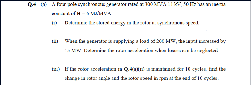 (a) A four-pole synchronous generator rated at 300 MVA 11 kV, 50 Hz has an inertia constant of H = 6 MJ/MVA. (1) Determine the stored energy in the rotor at synchronous speed. (ii) When the generator is supplying a load of 200 MW, the input increased by 15 MW. Determine the rotor acceleration when losses can be neglected. (iii) If the rotor acceleration in Q.4(a)(ii) is maintained for 10 cycles, find the change in rotor angle and the rotor speed in rpm at the end of 10 cycles.