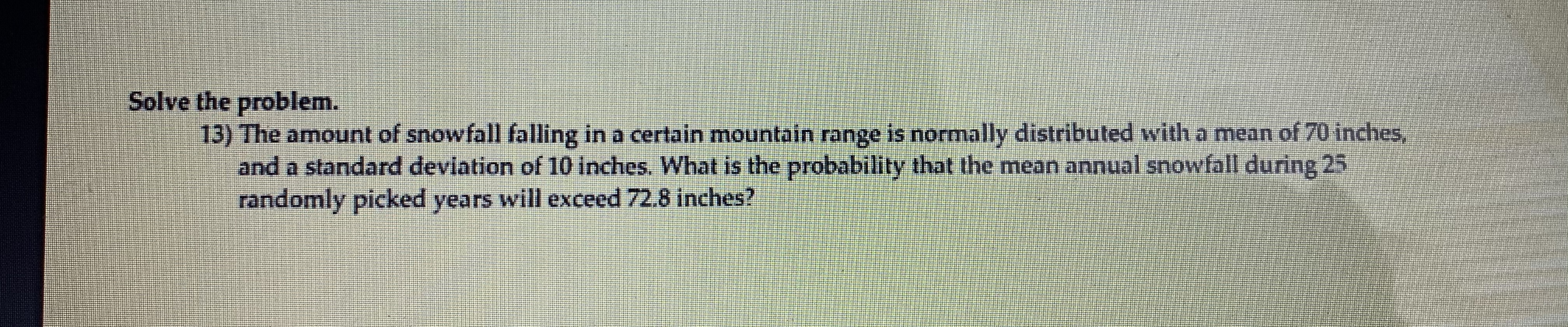 Solve the problem. 13) The amount of snowfall falling in a certain mountain range is normally distributed with a mean of 70 inches, and a standard deviation of 10 inches. What is the probability that the mean annual snowfall during 25 randomly picked years will exceed 72.8 inches?