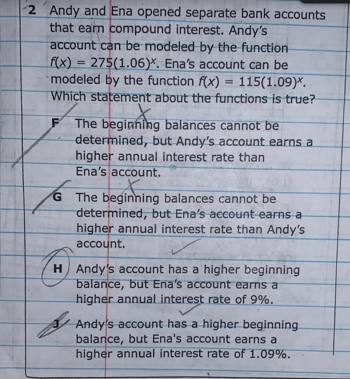 2 Andy and Ena opened separate bank accounts that earn compound interest. Andy's account can be modeled by the function f(x) = 275(1.06)*. Ena's account can be modeled by the function f(x) = 115(1.09)*. Which statement about the functions is true? The beginhing balances cannot be determined, but Andy's account earns a higher annual interest rate than Ena's account. The beginning balances cannot be determined, but Ena's account earns a higher annual interest rate than Andy's account. G. HAndy's account has a'higher beginning balance, but Ena's account earns a higher annual interest rate of 9%. A Andy's account has a higher beginning. balance, but Ena's account earns a higher annual interest rate of 1.09%.