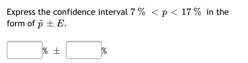 Express the confidence interval 7 % < p < 17 % in the form of p + E.