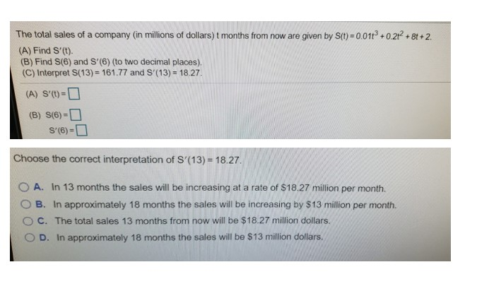 The total sales of a company (in millions of dollars) t months from now are given by S(1) = 0.011° + 0.21 + 8t +2. (A) Find S'(t). (B) Find S(6) and S'(6) (to two decimal places). (C) Interpret S(13) = 161.77 and S'(13) = 18.27. (A) S'(t)=D (B) S(6) =O S'(6) =D %3D Choose the correct interpretation of S'(13) = 18.27. In 13 months the sales will be increasing at a rate of $18.27 million per month. A. B. In approximately 18 months the sales will be increasing by $13 million per month. C. The total sales 13 months from now will be $18.27 million dollars. In approximately 18 months the sales will be $13 million dollars. D.