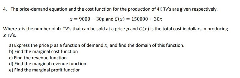 4. The price-demand equation and the cost function for the production of 4K Tv's are given respectively. x = 9000 – 30p and C(x) = 150000 + 30x Where x is the number of 4k TV's that can be sold at a price p and C(x) is the total cost in dollars in producing x TV's. a) Express the price p as a function of demand x, and find the domain of this function. b) Find the marginal cost function c) Find the revenue function d) Find the marginal revenue function e) Find the marginal profit function